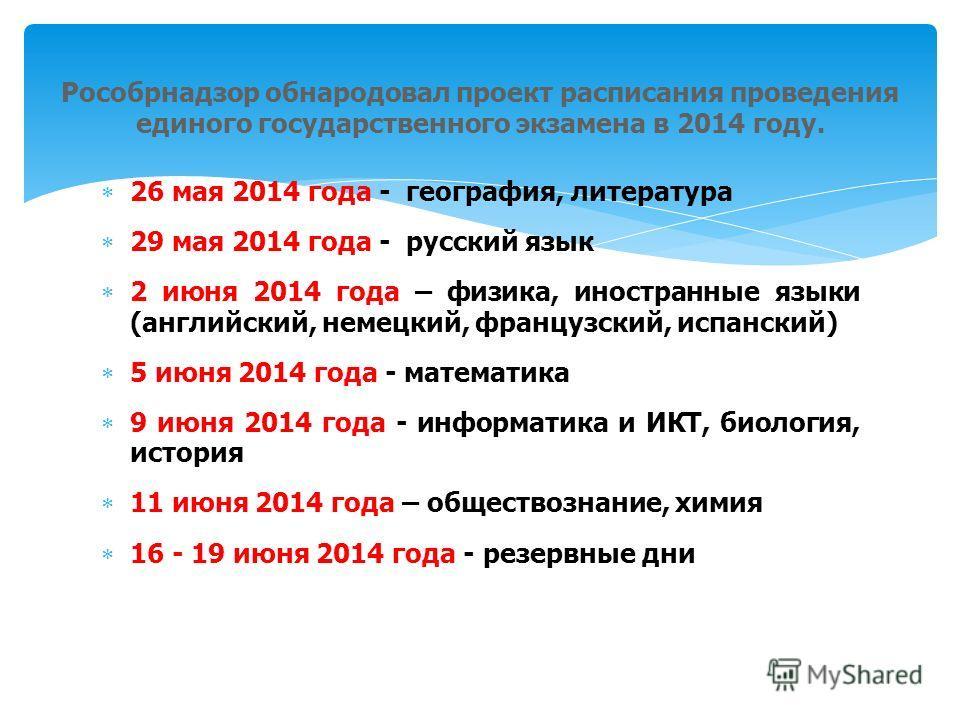 26 мая 2014 года - география, литература 29 мая 2014 года - русский язык 2 июня 2014 года – физика, иностранные языки (английский, немецкий, французский, испанский) 5 июня 2014 года - математика 9 июня 2014 года - информатика и ИКТ, биология, история