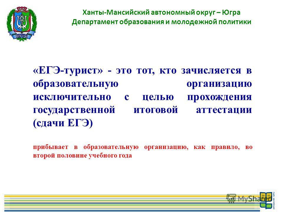 3 Ханты-Мансийский автономный округ – Югра Департамент образования и молодежной политики «ЕГЭ-турист» - это тот, кто зачисляется в образовательную организацию исключительно с целью прохождения государственной итоговой аттестации (сдачи ЕГЭ) прибывает
