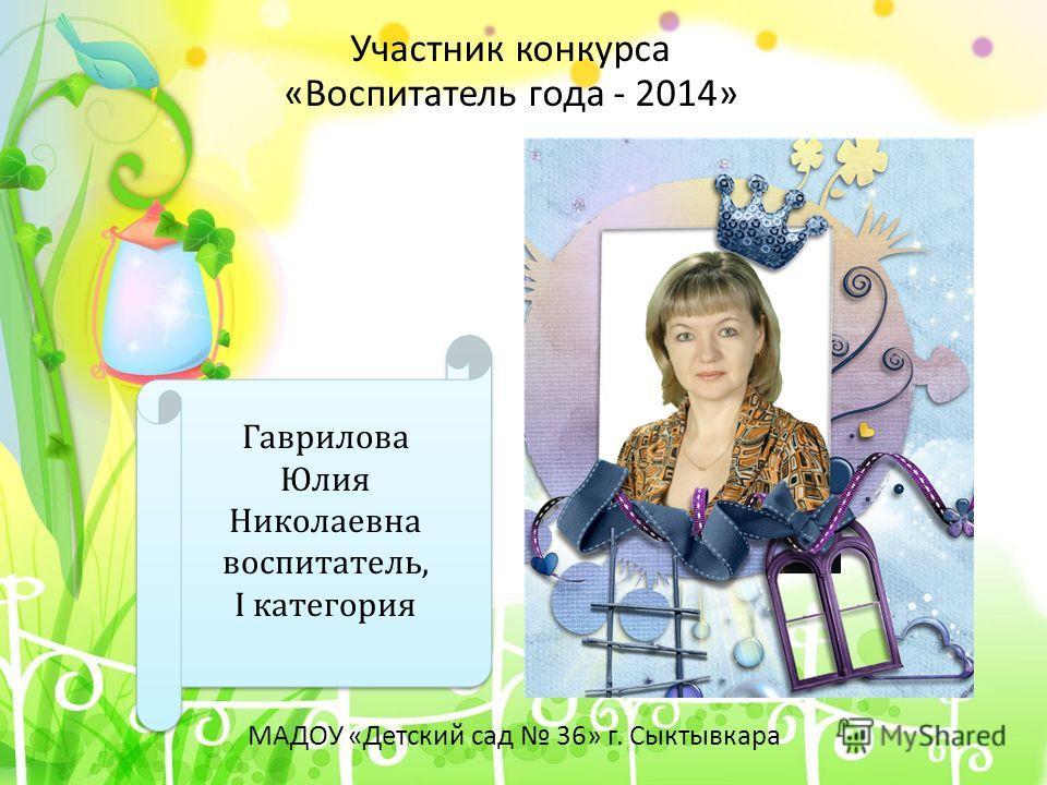 Гаврилова Юлия Николаевна воспитатель, I категория Участник конкурса «Воспитатель года - 2014» МАДОУ «Детский сад 36» г. Сыктывкара