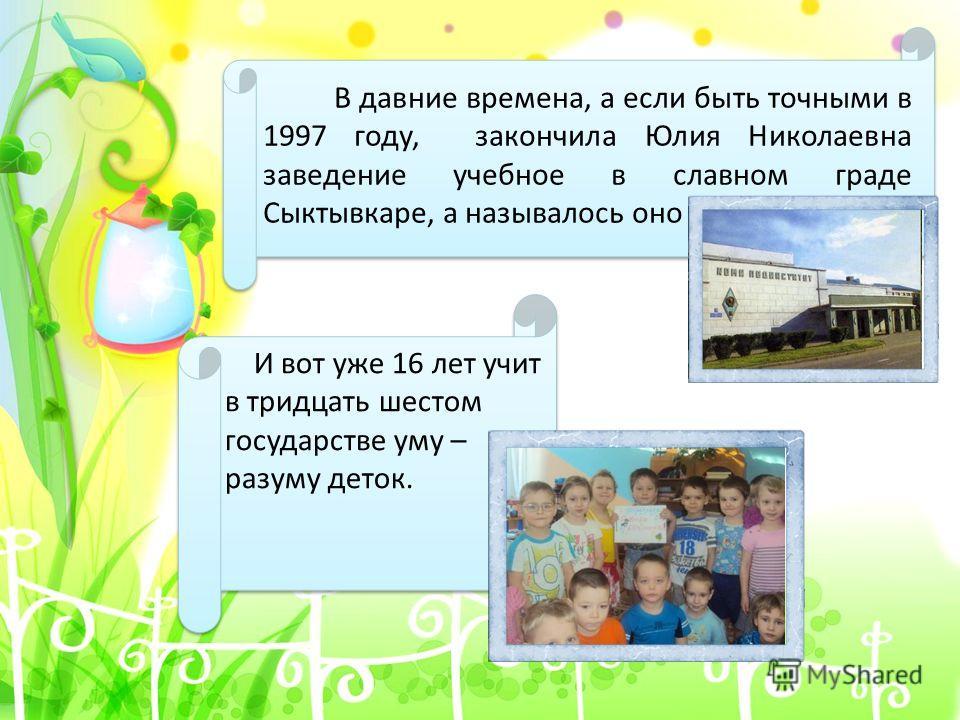 В давние времена, а если быть точными в 1997 году, закончила Юлия Николаевна заведение учебное в славном граде Сыктывкаре, а называлось оно И вот уже 16 лет учит в тридцать шестом государстве уму – разуму деток.