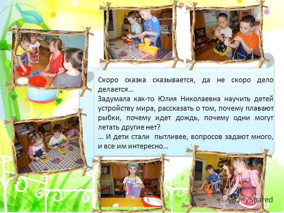 Скоро сказка сказывается, да не скоро дело делается… Задумала как-то Юлия Николаевна научить детей устройству мира, рассказать о том, почему плавают рыбки, почему идет дождь, почему одни могут летать другие нет? … И дети стали пытливее, вопросов зада