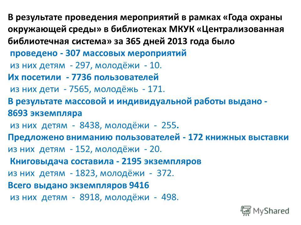 В результате проведения мероприятий в рамках «Года охраны окружающей среды» в библиотеках МКУК «Централизованная библиотечная система» за 365 дней 2013 года было проведено - 307 массовых мероприятий из них детям - 297, молодёжи - 10. Их посетили - 77