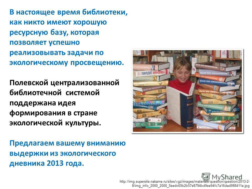 В настоящее время библиотеки, как никто имеют хорошую ресурсную базу, которая позволяет успешно реализовывать задачи по экологическому просвещению. Полевской централизованной библиотечной системой поддержана идея формирования в стране экологической к