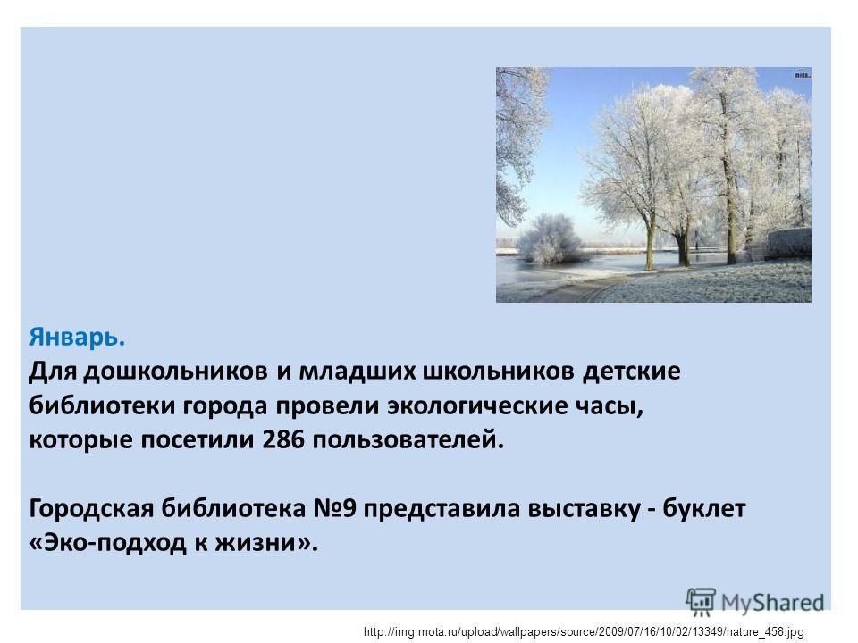 Январь. Для дошкольников и младших школьников детские библиотеки города провели экологические часы, которые посетили 286 пользователей. Городская библиотека 9 представила выставку - буклет «Эко-подход к жизни». http://img.mota.ru/upload/wallpapers/so