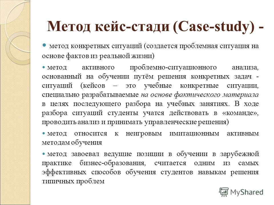 Метод кейс-стади (Case-study) - метод конкретных ситуаций (создается проблемная ситуация на основе фактов из реальной жизни) метод активного проблемно-ситуационного анализа, основанный на обучении путём решения конкретных задач - ситуаций (кейсов – э