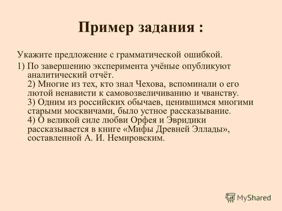 Пример задания : Укажите предложение с грамматической ошибкой. 1) По завершению эксперимента учёные опубликуют аналитический отчёт. 2) Многие из тех, кто знал Чехова, вспоминали о его лютой ненависти к самовозвеличиванию и чванству. 3) Одним из росси