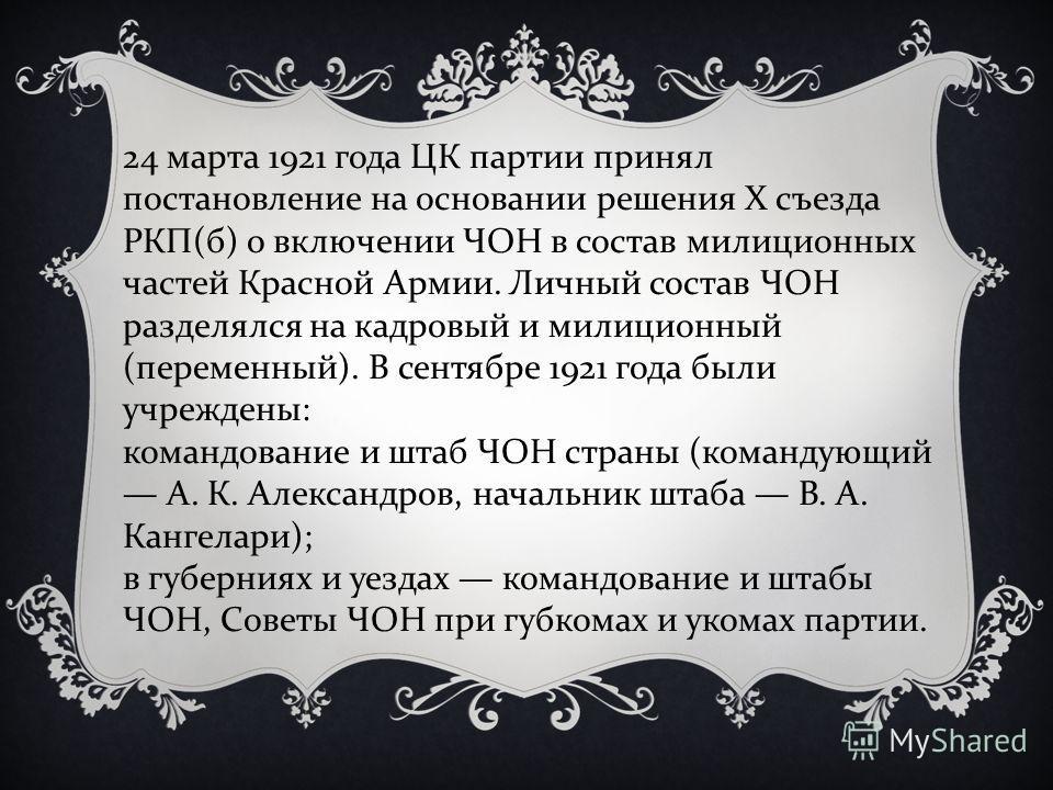 24 марта 1921 года ЦК партии принял постановление на основании решения X съезда РКП ( б ) о включении ЧОН в состав милиционных частей Красной Армии. Личный состав ЧОН разделялся на кадровый и милиционный ( переменный ). В сентябре 1921 года были учре