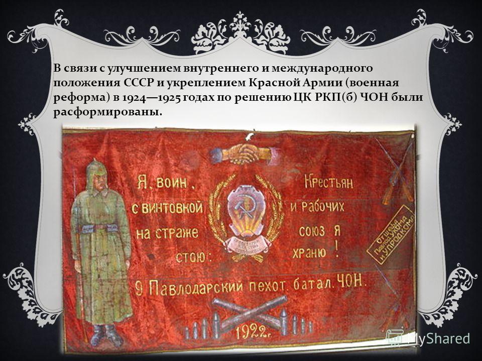 В связи с улучшением внутреннего и международного положения СССР и укреплением Красной Армии ( военная реформа ) в 19241925 годах по решению ЦК РКП ( б ) ЧОН были расформированы.