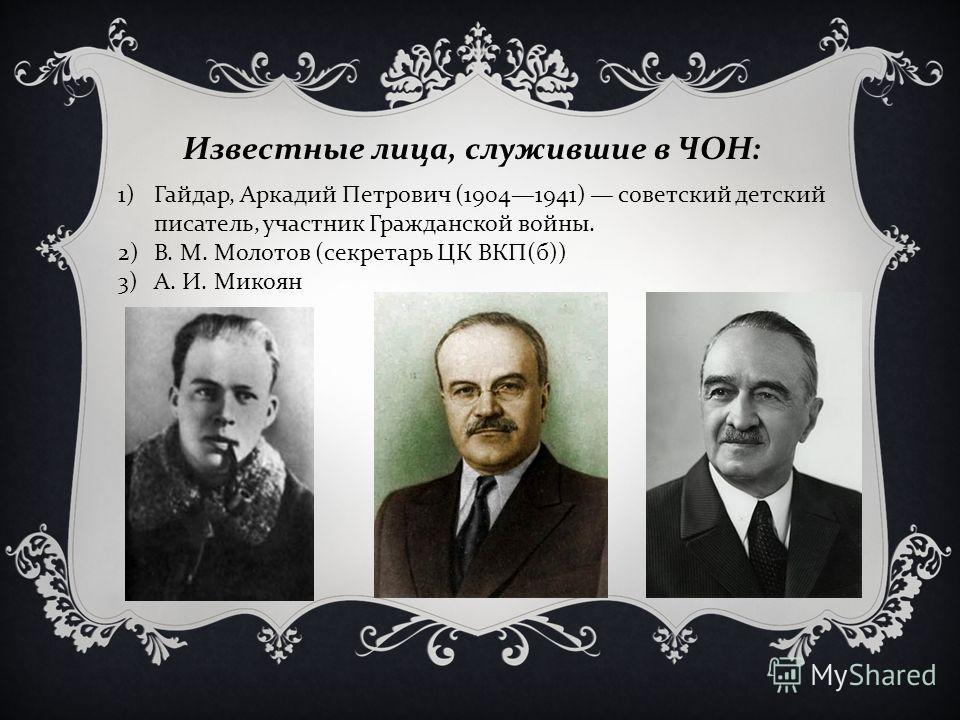 1)Гайдар, Аркадий Петрович (19041941) советский детский писатель, участник Гражданской войны. 2)В. М. Молотов ( секретарь ЦК ВКП ( б )) 3)А. И. Микоян Известные лица, служившие в ЧОН :