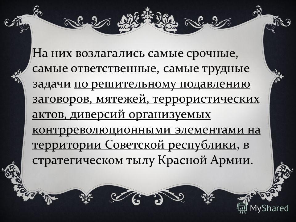 На них возлагались самые срочные, самые ответственные, самые трудные задачи по решительному подавлению заговоров, мятежей, террористических актов, диверсий организуемых контрреволюционными элементами на территории Советской республики, в стратегическ
