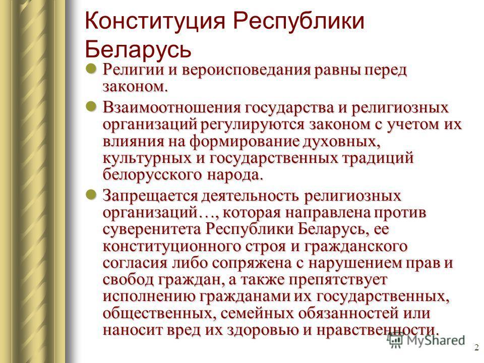 2 Конституция Республики Беларусь Религии и вероисповедания равны перед законом. Религии и вероисповедания равны перед законом. Взаимоотношения государства и религиозных организаций регулируются законом с учетом их влияния на формирование духовных, к