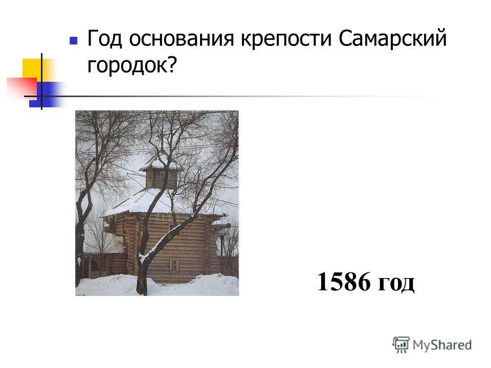 Год основания крепости Самарский городок? 1586 год