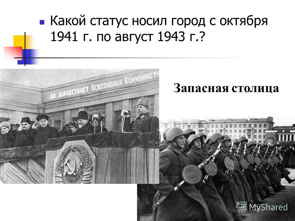 Какой статус носил город с октября 1941 г. по август 1943 г.? Запасная столица