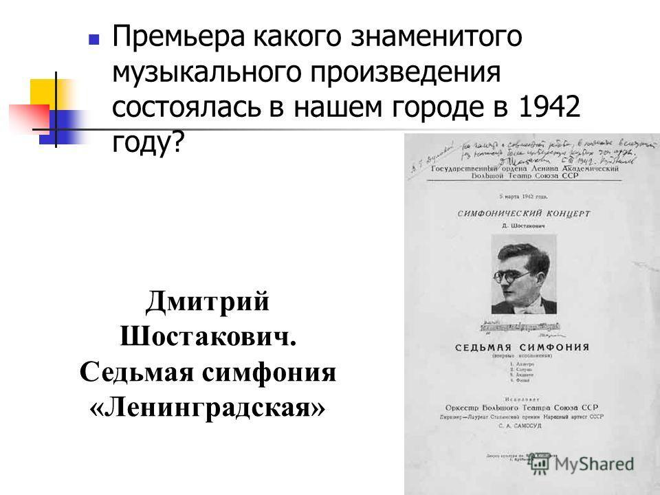 Премьера какого знаменитого музыкального произведения состоялась в нашем городе в 1942 году? Дмитрий Шостакович. Седьмая симфония «Ленинградская»