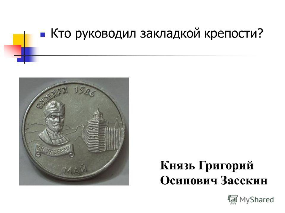 Кто руководил закладкой крепости? Князь Григорий Осипович Засекин
