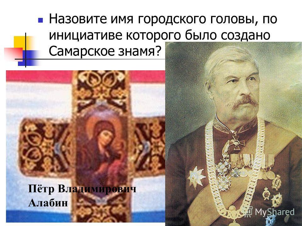 Назовите имя городского головы, по инициативе которого было создано Самарское знамя? Пётр Владимирович Алабин