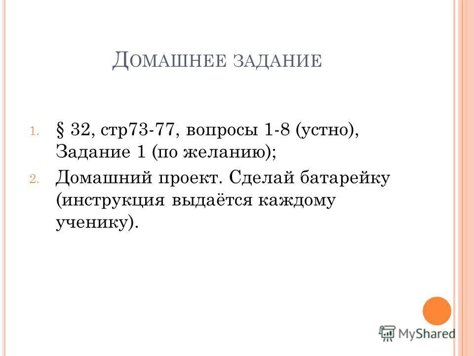 Д ОМАШНЕЕ ЗАДАНИЕ 1. § 32, стр73-77, вопросы 1-8 (устно), Задание 1 (по желанию); 2. Домашний проект. Сделай батарейку (инструкция выдаётся каждому ученику).