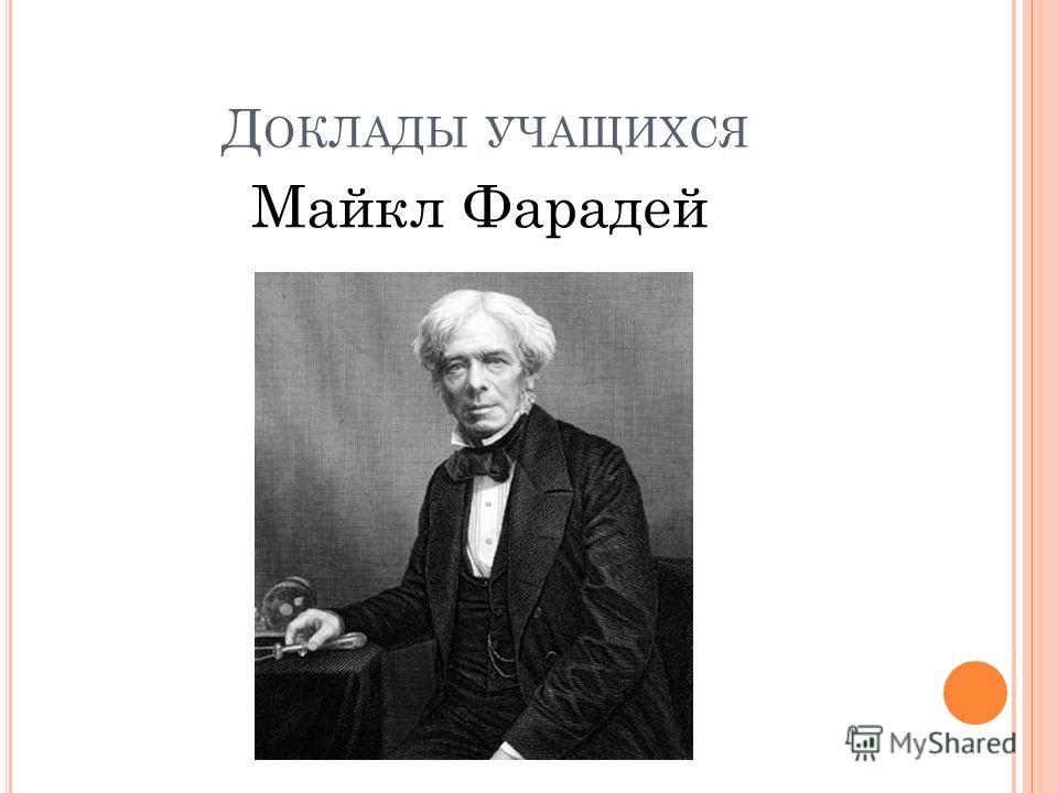 Д ОКЛАДЫ УЧАЩИХСЯ Майкл Фарадей