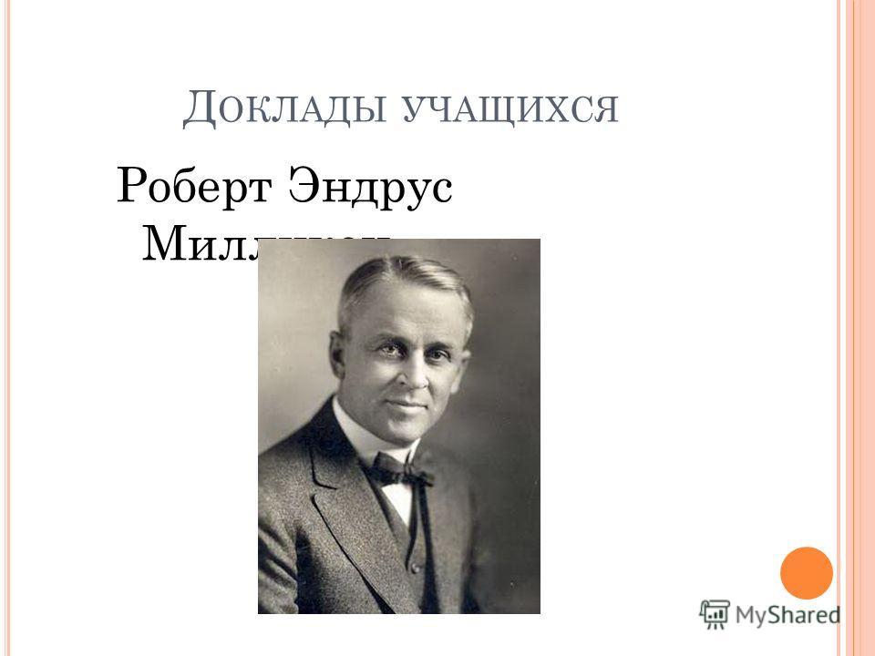 Д ОКЛАДЫ УЧАЩИХСЯ Роберт Эндрус Милликен