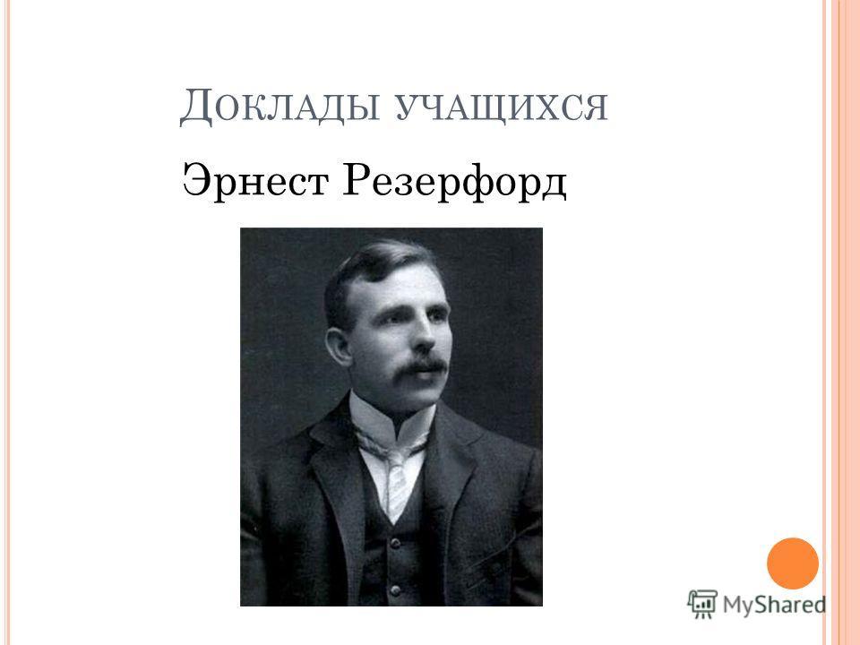 Д ОКЛАДЫ УЧАЩИХСЯ Эрнест Резерфорд