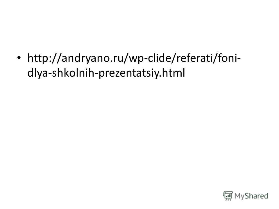 http://andryano.ru/wp-clide/referati/foni- dlya-shkolnih-prezentatsiy.html