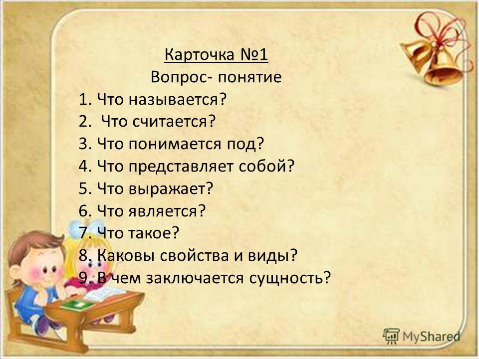 Карточка 1 Вопрос- понятие 1. Что называется? 2. Что считается? 3. Что понимается под? 4. Что представляет собой? 5. Что выражает? 6. Что является? 7. Что такое? 8. Каковы свойства и виды? 9. В чем заключается сущность?