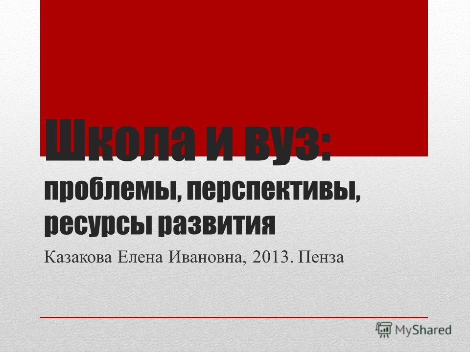 Школа и вуз: проблемы, перспективы, ресурсы развития Казакова Елена Ивановна, 2013. Пенза