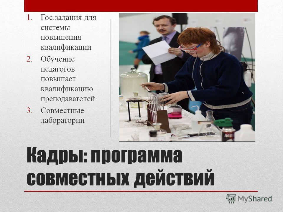 Кадры: программа совместных действий 1.Гос.задания для системы повышения квалификации 2.Обучение педагогов повышает квалификацию преподавателей 3.Совместные лаборатории