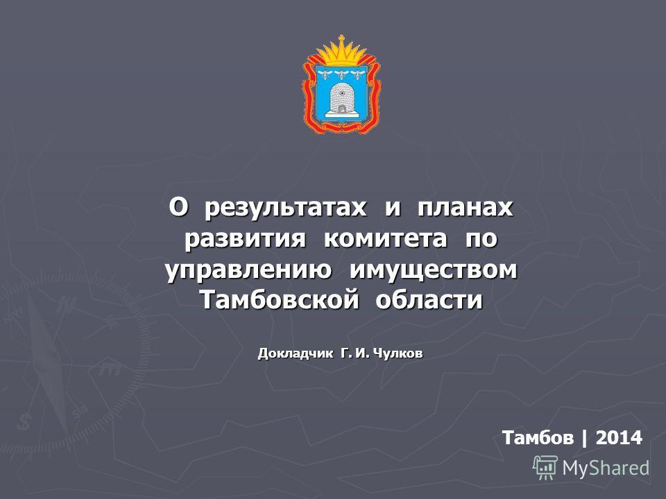 О результатах и планах развития комитета по управлению имуществом Тамбовской области Докладчик Г. И. Чулков Тамбов | 2014