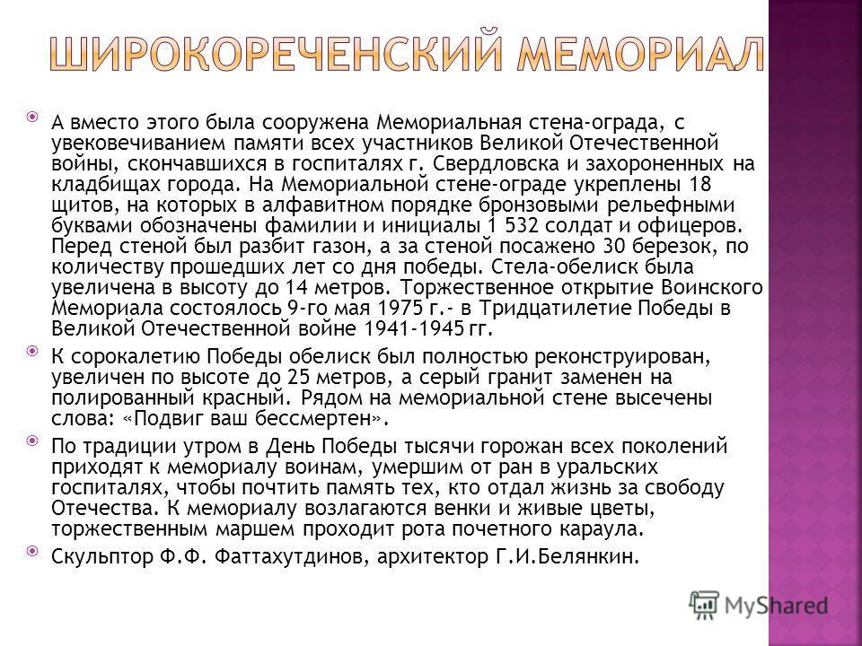 А вместо этого была сооружена Мемориальная стена-ограда, с увековечиванием памяти всех участников Великой Отечественной войны, скончавшихся в госпиталях г. Свердловска и захороненных на кладбищах города. На Мемориальной стене-ограде укреплены 18 щито