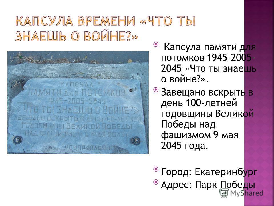 Капсула памяти для потомков 1945-2005- 2045 «Что ты знаешь о войне?». Завещано вскрыть в день 100-летней годовщины Великой Победы над фашизмом 9 мая 2045 года. Город: Екатеринбург Адрес: Парк Победы