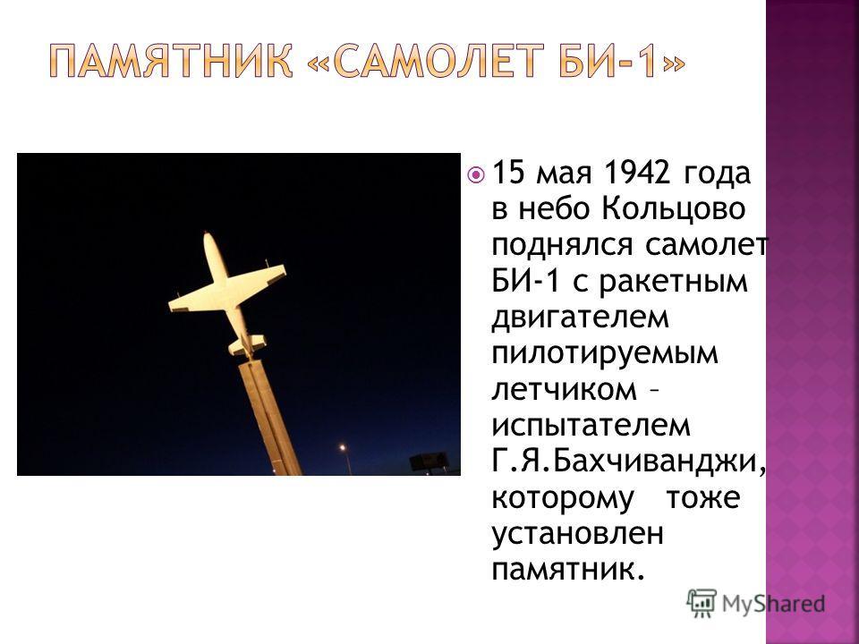 15 мая 1942 года в небо Кольцово поднялся самолет БИ-1 с ракетным двигателем пилотируемым летчиком – испытателем Г.Я.Бахчиванджи, которому тоже установлен памятник.