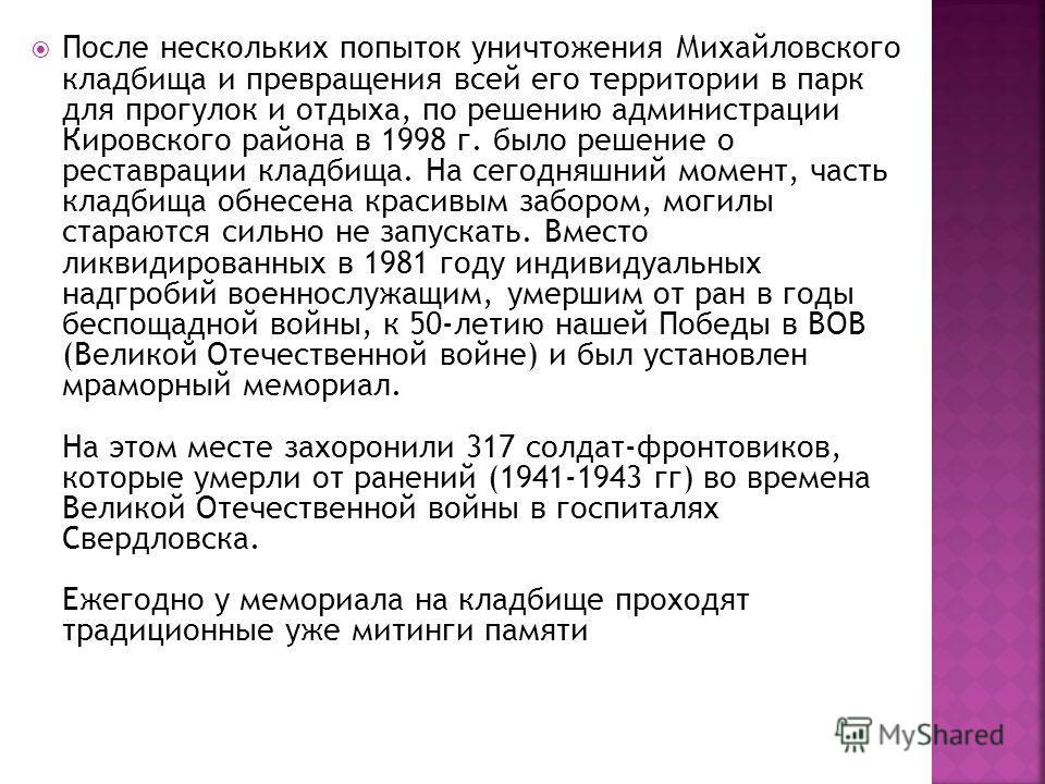 После нескольких попыток уничтожения Михайловского кладбища и превращения всей его территории в парк для прогулок и отдыха, по решению администрации Кировского района в 1998 г. было решение о реставрации кладбища. На сегодняшний момент, часть кладбищ