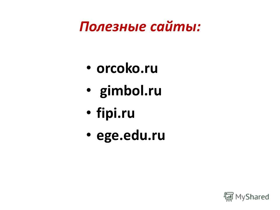 Полезные сайты: orcoko.ru gimbol.ru fipi.ru ege.edu.ru