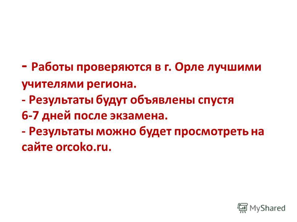 - Работы проверяются в г. Орле лучшими учителями региона. - Результаты будут объявлены спустя 6-7 дней после экзамена. - Результаты можно будет просмотреть на сайте orcoko.ru.