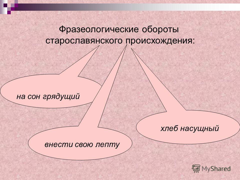 Фразеологические обороты старославянского происхождения: на сон грядущий хлеб насущный внести свою лепту