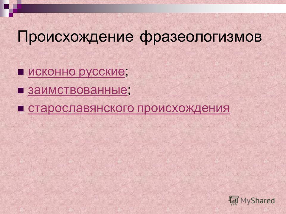 Происхождение фразеологизмов исконно русские; исконно русские заимствованные; заимствованные старославянского происхождения