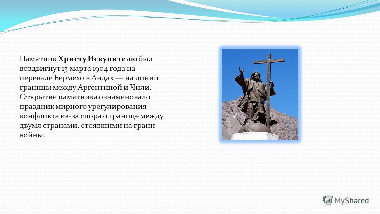 Памятник Христу Искупителю был воздвигнут 13 марта 1904 года на перевале Бермехо в Андах на линии границы между Аргентиной и Чили. Открытие памятника ознаменовало праздник мирного урегулирования конфликта из-за спора о границе между двумя странами, с