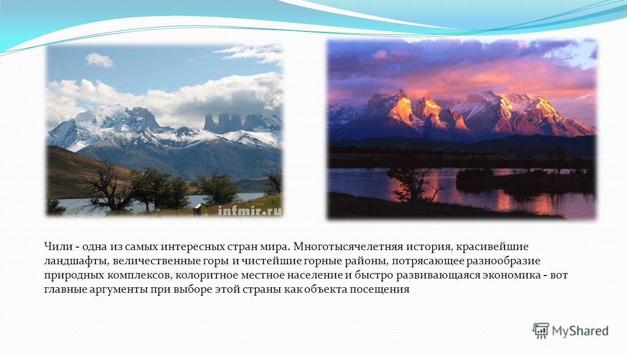 Чили - одна из самых интересных стран мира. Многотысячелетняя история, красивейшие ландшафты, величественные горы и чистейшие горные районы, потрясающее разнообразие природных комплексов, колоритное местное население и быстро развивающаяся экономика