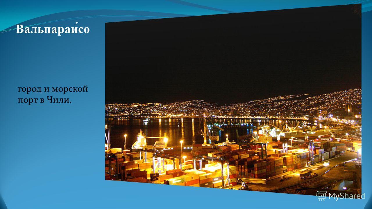 Вальпараи́со город и морской порт в Чили.