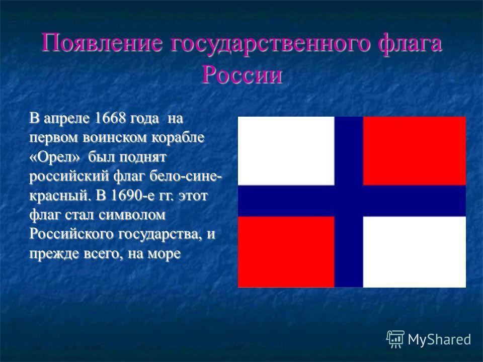 Появление государственного флага России В апреле 1668 года на первом воинском корабле «Орел» был поднят российский флаг бело-сине- красный. В 1690-е гг. этот флаг стал символом Российского государства, и прежде всего, на море