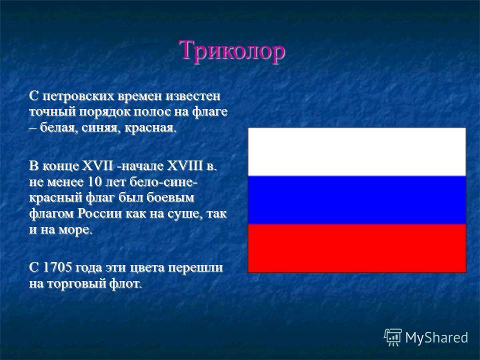 С петровских времен известен точный порядок полос на флаге – белая, синяя, красная. В конце XVII -начале XVIII в. не менее 10 лет бело-сине- красный флаг был боевым флагом России как на суше, так и на море. С 1705 года эти цвета перешли на торговый ф