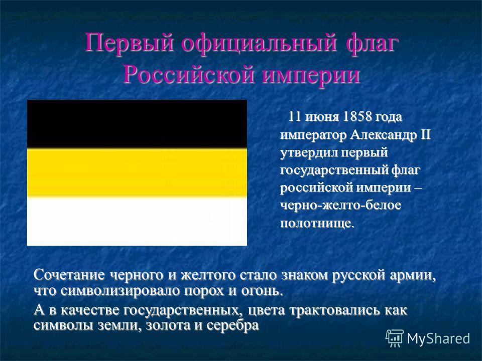 Первый официальный флаг Российской империи 11 июня 1858 года император Александр II утвердил первый государственный флаг российской империи – черно-желто-белое полотнище. 11 июня 1858 года император Александр II утвердил первый государственный флаг р