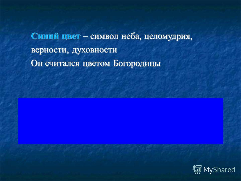 Синий цвет – символ неба, целомудрия, верности, духовности Он считался цветом Богородицы