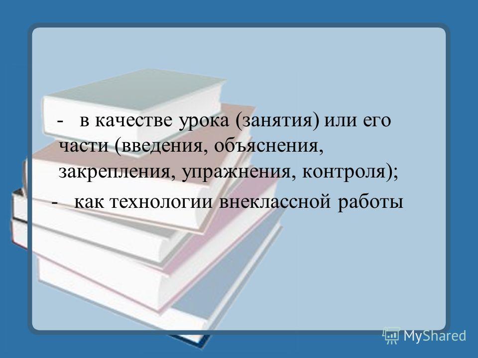 - в качестве урока (занятия) или его части (введения, объяснения, закрепления, упражнения, контроля); - как технологии внеклассной работы