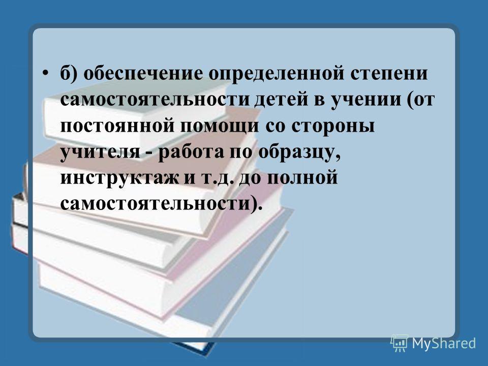 б) обеспечение определенной степени самостоятельности детей в учении (от постоянной помощи со стороны учителя - работа по образцу, инструктаж и т.д. до полной самостоятельности).