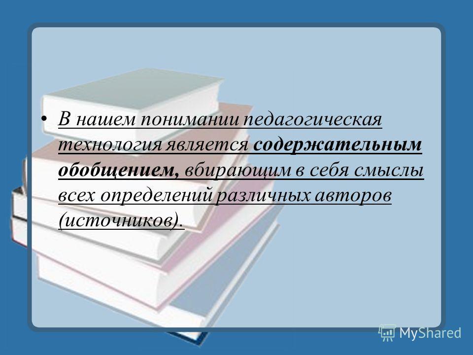 В нашем понимании педагогическая технология является содержательным обобщением, вбирающим в себя смыслы всех определений различных авторов (источников).