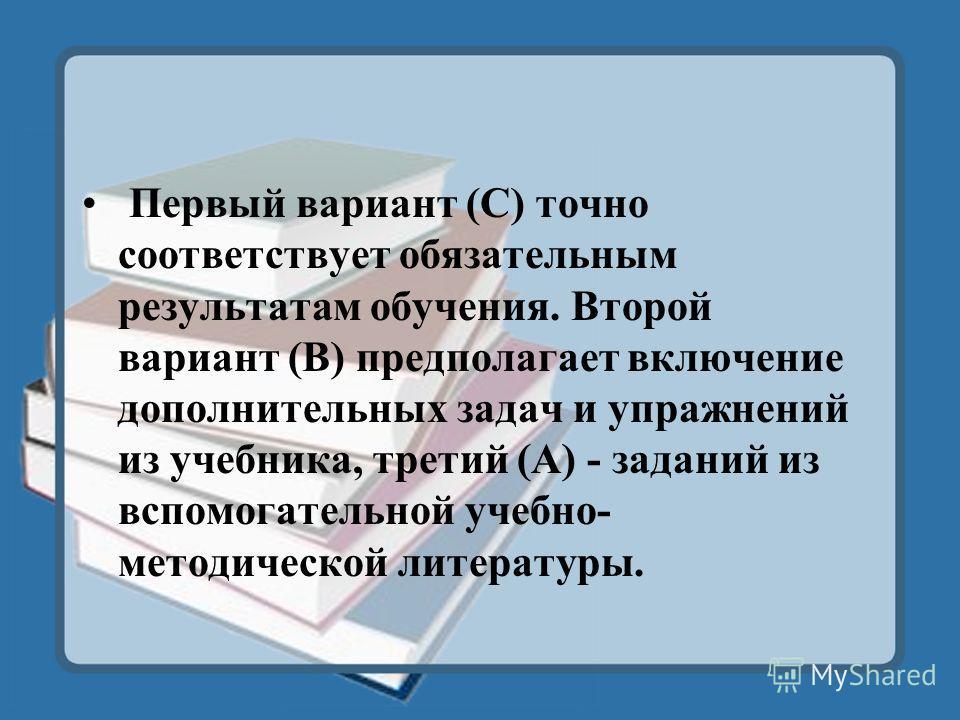 Первый вариант (С) точно соответствует обязательным результатам обучения. Второй вариант (В) предполагает включение дополнительных задач и упражнений из учебника, третий (А) - заданий из вспомогательной учебно- методической литературы.