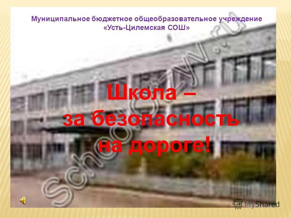 Муниципальное бюджетное общеобразовательное учреждение «Усть-Цилемская СОШ» Школа – за безопасность на дороге!