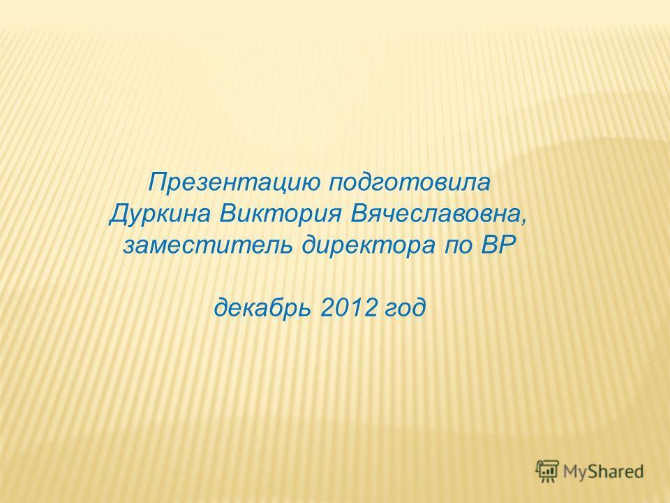 Презентацию подготовила Дуркина Виктория Вячеславовна, заместитель директора по ВР декабрь 2012 год